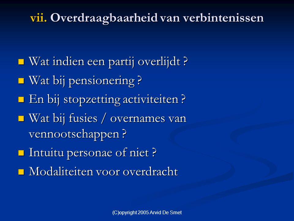 (C)opyright 2005 Arvid De Smet vii. Overdraagbaarheid van verbintenissen  Wat indien een partij overlijdt ?  Wat bij pensionering ?  En bij stopzet