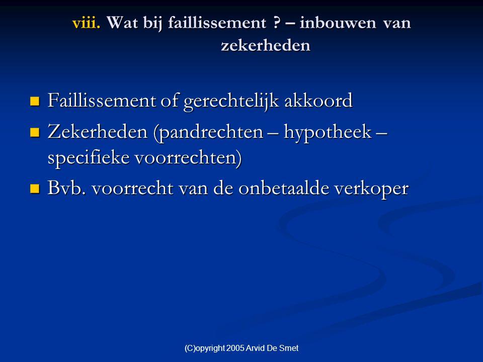 (C)opyright 2005 Arvid De Smet viii. Wat bij faillissement ? – inbouwen van zekerheden  Faillissement of gerechtelijk akkoord  Zekerheden (pandrecht