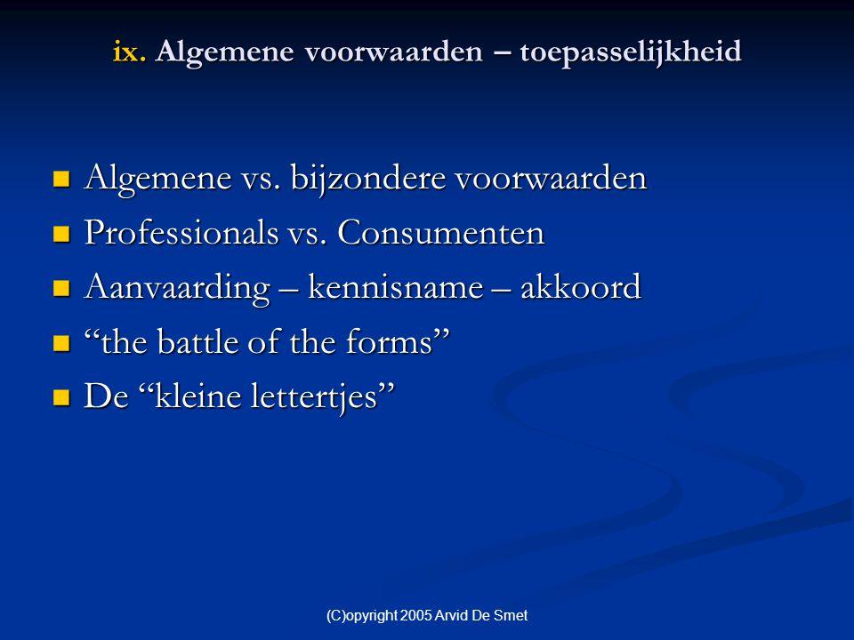 (C)opyright 2005 Arvid De Smet ix. Algemene voorwaarden – toepasselijkheid  Algemene vs. bijzondere voorwaarden  Professionals vs. Consumenten  Aan