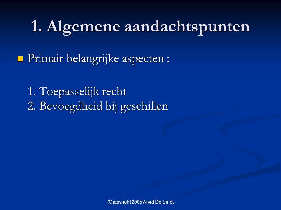 (C)opyright 2005 Arvid De Smet 1. Algemene aandachtspunten  Primair belangrijke aspecten : 1. Toepasselijk recht 2. Bevoegdheid bij geschillen 1. Toe