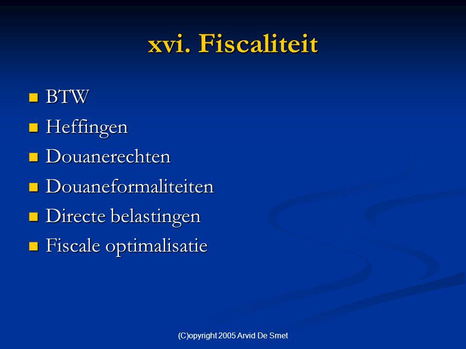 (C)opyright 2005 Arvid De Smet xvi. Fiscaliteit  BTW  Heffingen  Douanerechten  Douaneformaliteiten  Directe belastingen  Fiscale optimalisatie