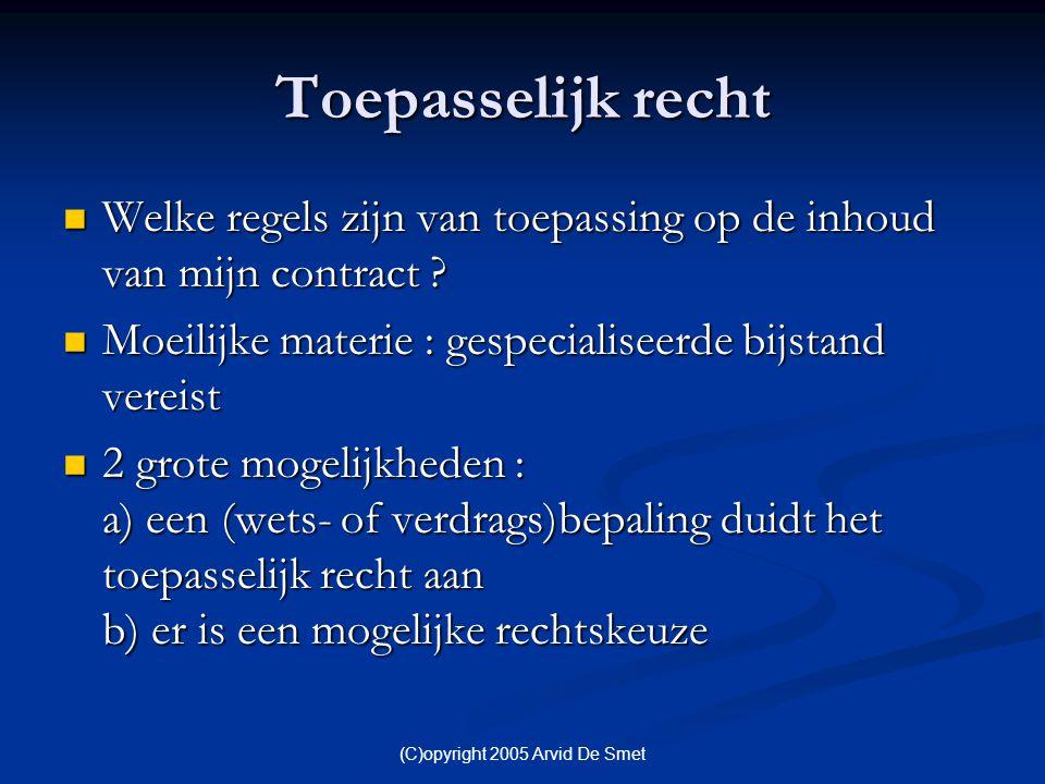 (C)opyright 2005 Arvid De Smet Toepasselijk recht  Welke regels zijn van toepassing op de inhoud van mijn contract ?  Moeilijke materie : gespeciali