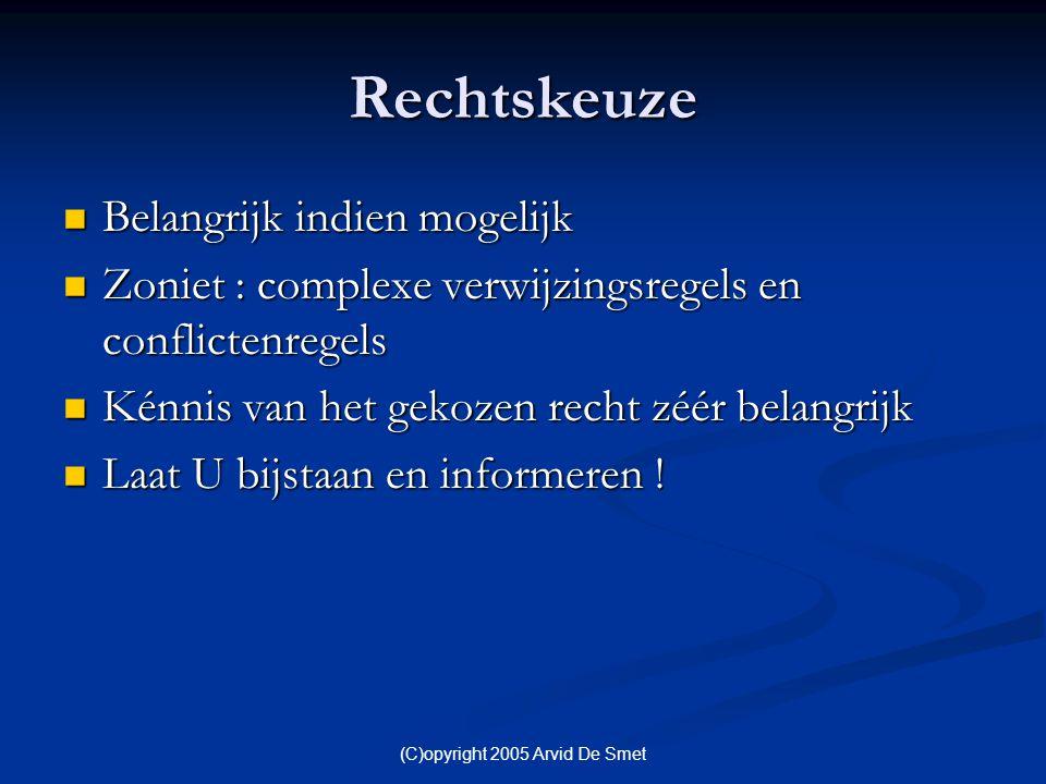 (C)opyright 2005 Arvid De Smet Rechtskeuze  Belangrijk indien mogelijk  Zoniet : complexe verwijzingsregels en conflictenregels  Kénnis van het gek