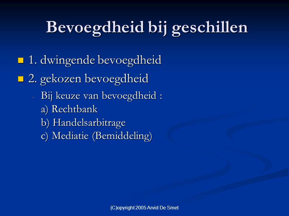 (C)opyright 2005 Arvid De Smet Bevoegdheid bij geschillen Bevoegdheid bij geschillen  1. dwingende bevoegdheid  2. gekozen bevoegdheid - Bij keuze v