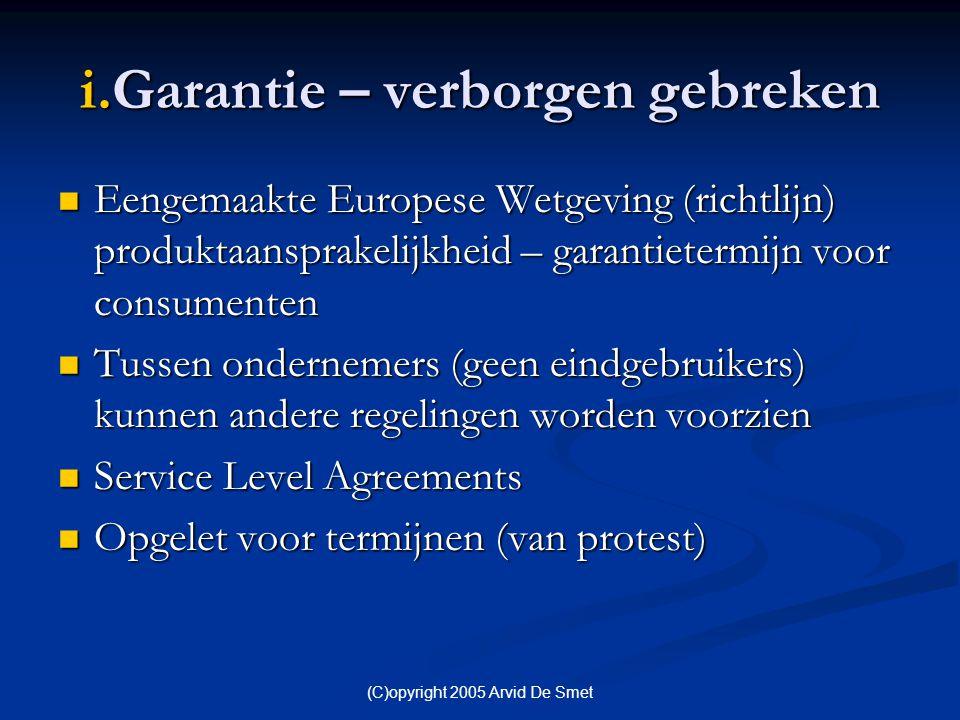 (C)opyright 2005 Arvid De Smet i.Garantie – verborgen gebreken  Eengemaakte Europese Wetgeving (richtlijn) produktaansprakelijkheid – garantietermijn