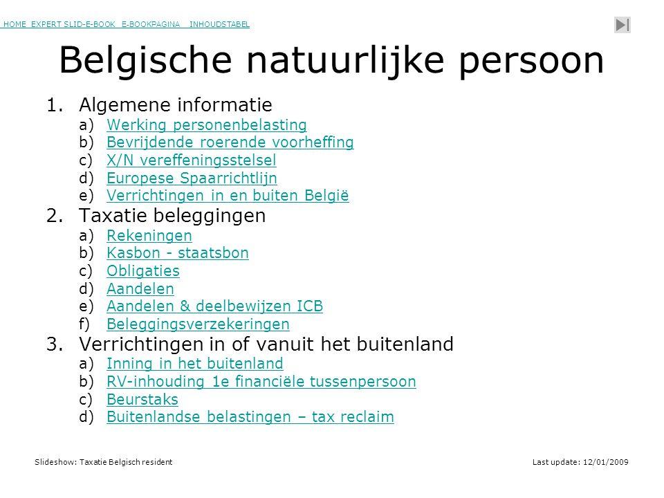 HOME EXPERT SLID-E-BOOK E-BOOKPAGINA INHOUDSTABELHOMEEXPERT SLID-E-BOOK E-BOOKPAGINAINHOUDSTABEL Slideshow: Taxatie Belgisch residentLast update: 12/01/2009 Belgische natuurlijke persoon 1.Algemene informatie a)Werking personenbelastingWerking personenbelasting b)Bevrijdende roerende voorheffingBevrijdende roerende voorheffing c)X/N vereffeningsstelselX/N vereffeningsstelsel d)Europese SpaarrichtlijnEuropese Spaarrichtlijn e)Verrichtingen in en buiten BelgiëVerrichtingen in en buiten België 2.Taxatie beleggingen a)RekeningenRekeningen b)Kasbon - staatsbonKasbon - staatsbon c)ObligatiesObligaties d)AandelenAandelen e)Aandelen & deelbewijzen ICBAandelen & deelbewijzen ICB f)BeleggingsverzekeringenBeleggingsverzekeringen 3.Verrichtingen in of vanuit het buitenland a)Inning in het buitenlandInning in het buitenland b)RV-inhouding 1e financiële tussenpersoonRV-inhouding 1e financiële tussenpersoon c)BeurstaksBeurstaks d)Buitenlandse belastingen – tax reclaimBuitenlandse belastingen – tax reclaim