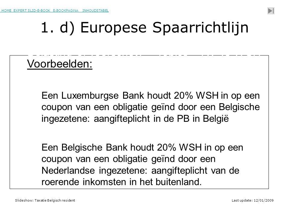 HOME EXPERT SLID-E-BOOK E-BOOKPAGINA INHOUDSTABELHOMEEXPERT SLID-E-BOOK E-BOOKPAGINAINHOUDSTABEL Slideshow: Taxatie Belgisch residentLast update: 12/01/2009 Voorbeelden: Een Luxemburgse Bank houdt 20% WSH in op een coupon van een obligatie geïnd door een Belgische ingezetene: aangifteplicht in de PB in België Een Belgische Bank houdt 20% WSH in op een coupon van een obligatie geïnd door een Nederlandse ingezetene: aangifteplicht van de roerende inkomsten in het buitenland.