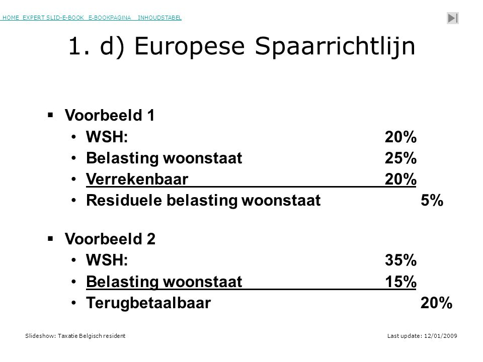 HOME EXPERT SLID-E-BOOK E-BOOKPAGINA INHOUDSTABELHOMEEXPERT SLID-E-BOOK E-BOOKPAGINAINHOUDSTABEL Slideshow: Taxatie Belgisch residentLast update: 12/01/2009  Voorbeeld 1 •WSH: 20% •Belasting woonstaat25% •Verrekenbaar20% •Residuele belasting woonstaat 5%  Voorbeeld 2 •WSH: 35% •Belasting woonstaat15% •Terugbetaalbaar 20% Belasting of voorschot.