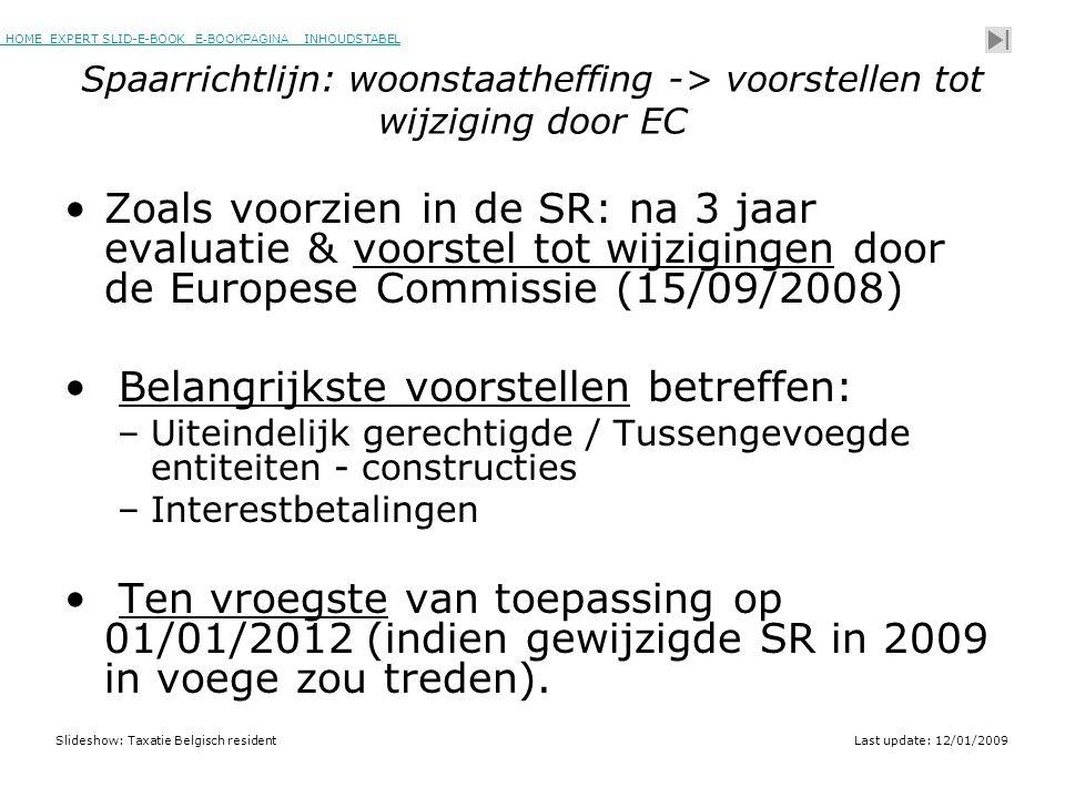 HOME EXPERT SLID-E-BOOK E-BOOKPAGINA INHOUDSTABELHOMEEXPERT SLID-E-BOOK E-BOOKPAGINAINHOUDSTABEL Slideshow: Taxatie Belgisch residentLast update: 12/01/2009 Spaarrichtlijn: woonstaatheffing -> voorstellen tot wijziging door EC •Zoals voorzien in de SR: na 3 jaar evaluatie & voorstel tot wijzigingen door de Europese Commissie (15/09/2008) • Belangrijkste voorstellen betreffen: –Uiteindelijk gerechtigde / Tussengevoegde entiteiten - constructies –Interestbetalingen • Ten vroegste van toepassing op 01/01/2012 (indien gewijzigde SR in 2009 in voege zou treden).