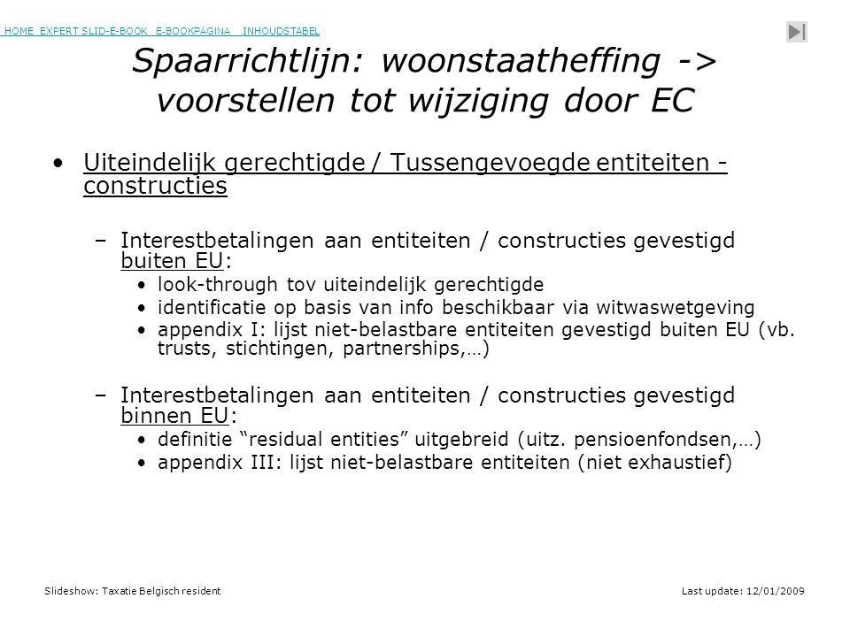HOME EXPERT SLID-E-BOOK E-BOOKPAGINA INHOUDSTABELHOMEEXPERT SLID-E-BOOK E-BOOKPAGINAINHOUDSTABEL Slideshow: Taxatie Belgisch residentLast update: 12/01/2009 Spaarrichtlijn: woonstaatheffing -> voorstellen tot wijziging door EC •Uiteindelijk gerechtigde / Tussengevoegde entiteiten - constructies –Interestbetalingen aan entiteiten / constructies gevestigd buiten EU: •look-through tov uiteindelijk gerechtigde •identificatie op basis van info beschikbaar via witwaswetgeving •appendix I: lijst niet-belastbare entiteiten gevestigd buiten EU (vb.