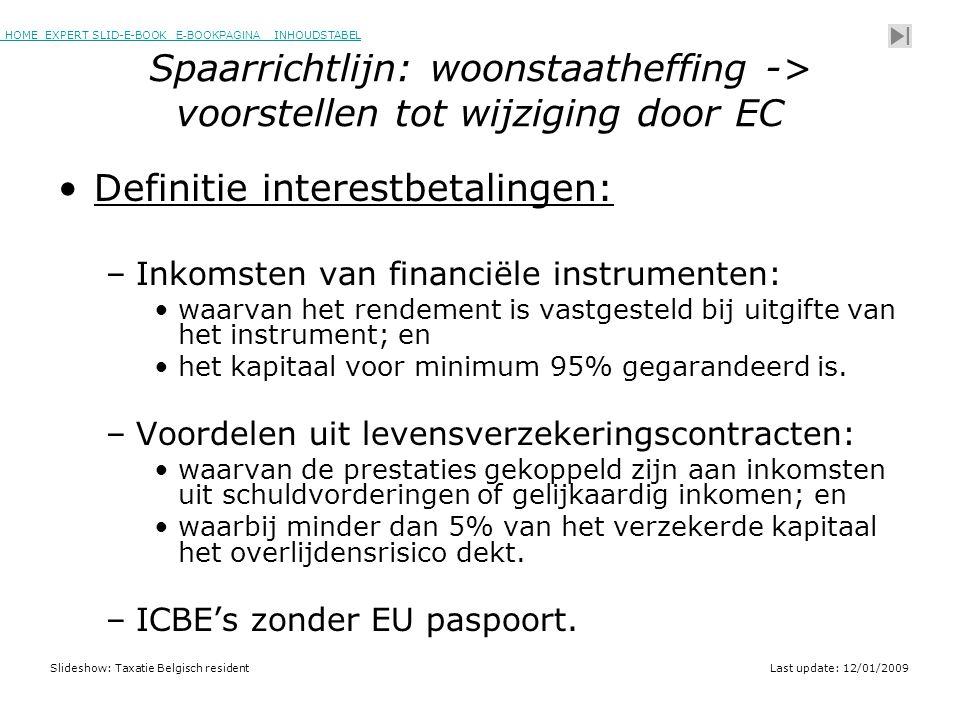 HOME EXPERT SLID-E-BOOK E-BOOKPAGINA INHOUDSTABELHOMEEXPERT SLID-E-BOOK E-BOOKPAGINAINHOUDSTABEL Slideshow: Taxatie Belgisch residentLast update: 12/01/2009 Spaarrichtlijn: woonstaatheffing -> voorstellen tot wijziging door EC •Definitie interestbetalingen: –Inkomsten van financiële instrumenten: •waarvan het rendement is vastgesteld bij uitgifte van het instrument; en •het kapitaal voor minimum 95% gegarandeerd is.