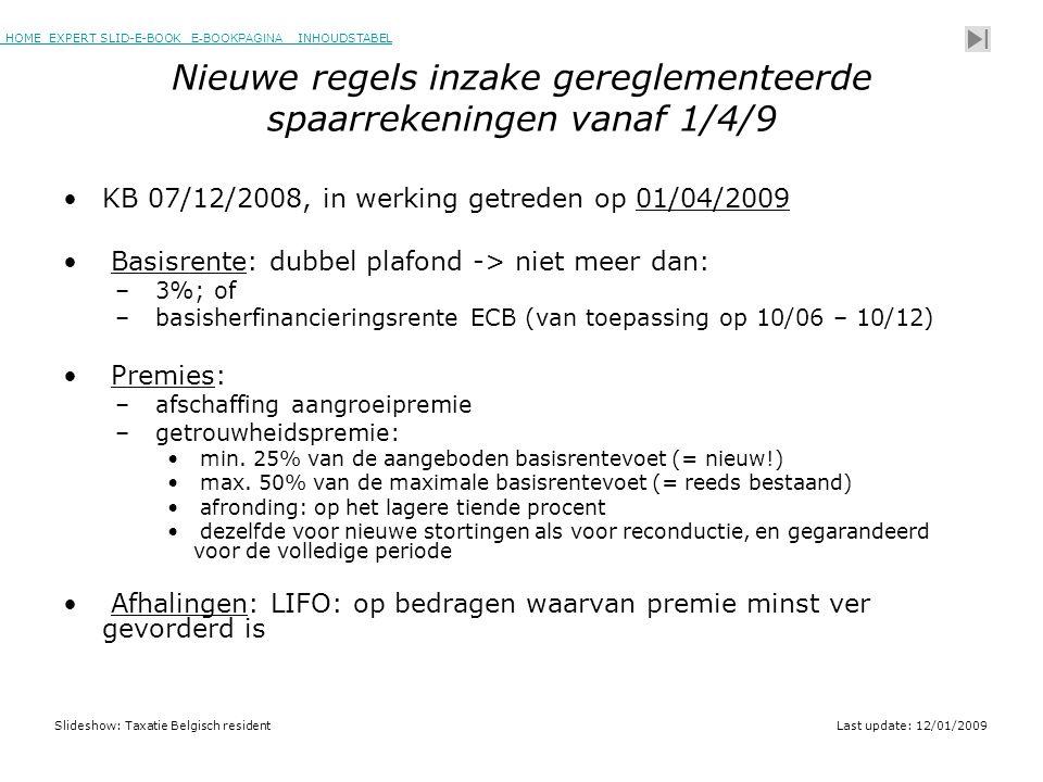 HOME EXPERT SLID-E-BOOK E-BOOKPAGINA INHOUDSTABELHOMEEXPERT SLID-E-BOOK E-BOOKPAGINAINHOUDSTABEL Slideshow: Taxatie Belgisch residentLast update: 12/01/2009 Nieuwe regels inzake gereglementeerde spaarrekeningen vanaf 1/4/9 •KB 07/12/2008, in werking getreden op 01/04/2009 • Basisrente: dubbel plafond -> niet meer dan: – 3%; of – basisherfinancieringsrente ECB (van toepassing op 10/06 – 10/12) • Premies: – afschaffing aangroeipremie – getrouwheidspremie: • min.