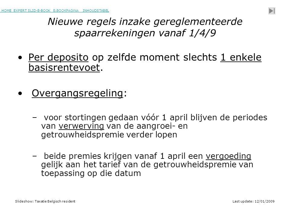 HOME EXPERT SLID-E-BOOK E-BOOKPAGINA INHOUDSTABELHOMEEXPERT SLID-E-BOOK E-BOOKPAGINAINHOUDSTABEL Slideshow: Taxatie Belgisch residentLast update: 12/01/2009 Nieuwe regels inzake gereglementeerde spaarrekeningen vanaf 1/4/9 •Per deposito op zelfde moment slechts 1 enkele basisrentevoet.