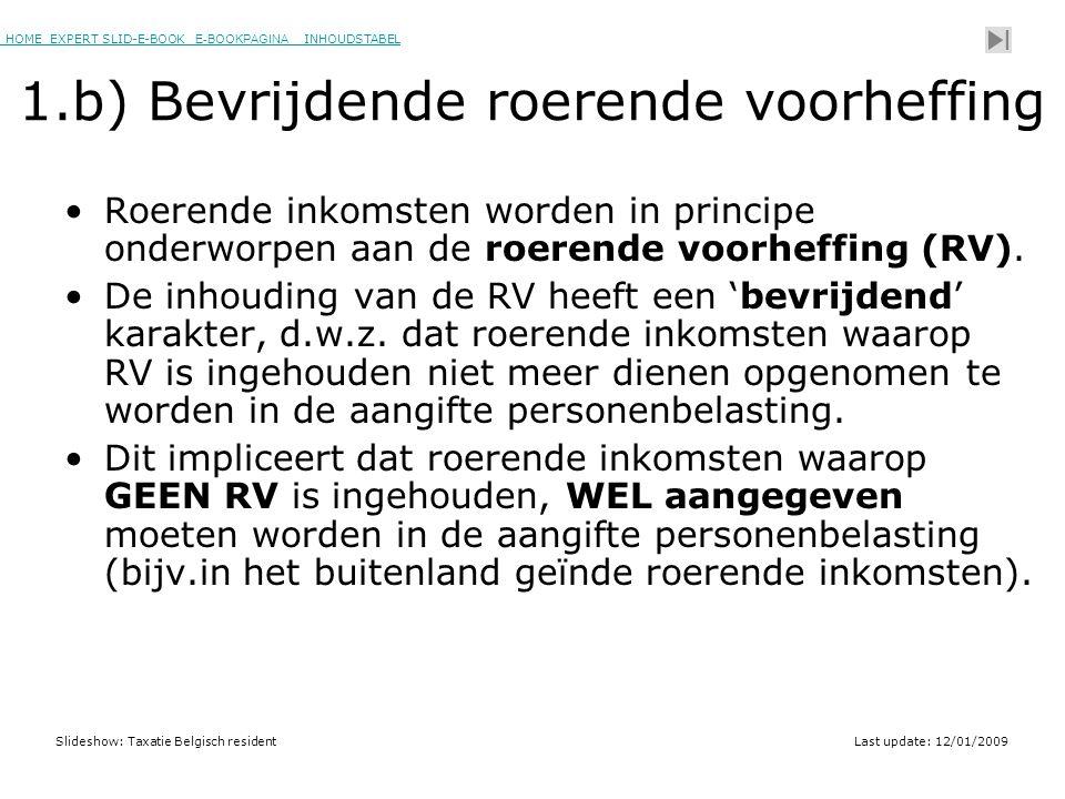 HOME EXPERT SLID-E-BOOK E-BOOKPAGINA INHOUDSTABELHOMEEXPERT SLID-E-BOOK E-BOOKPAGINAINHOUDSTABEL Slideshow: Taxatie Belgisch residentLast update: 12/01/2009 1.b) Bevrijdende roerende voorheffing •Roerende inkomsten worden in principe onderworpen aan de roerende voorheffing (RV).