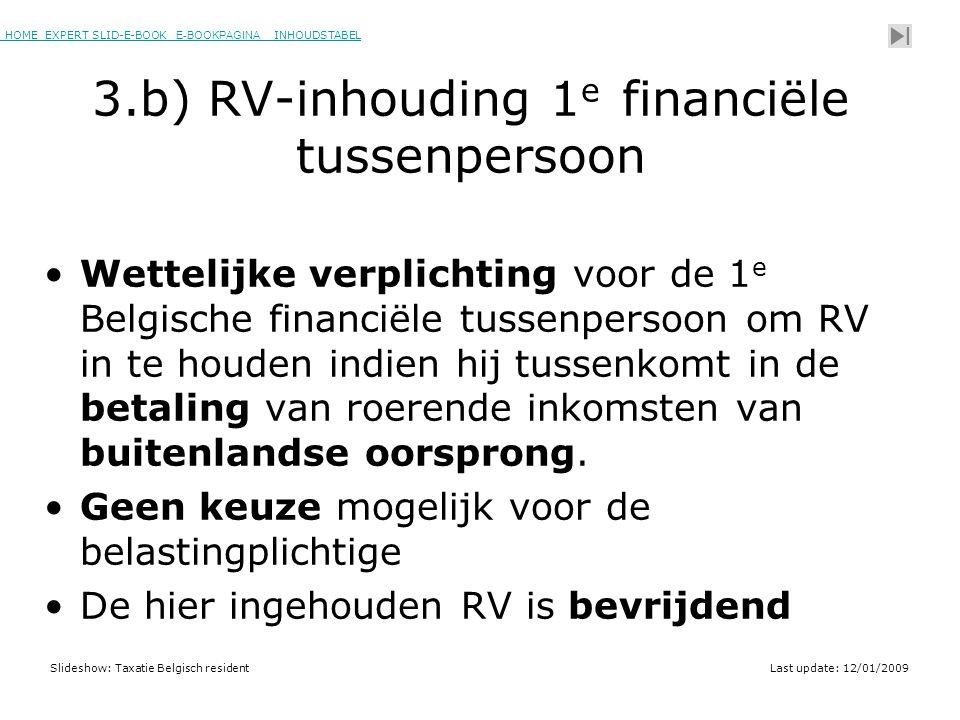 HOME EXPERT SLID-E-BOOK E-BOOKPAGINA INHOUDSTABELHOMEEXPERT SLID-E-BOOK E-BOOKPAGINAINHOUDSTABEL Slideshow: Taxatie Belgisch residentLast update: 12/01/2009 3.b) RV-inhouding 1 e financiële tussenpersoon •Wettelijke verplichting voor de 1 e Belgische financiële tussenpersoon om RV in te houden indien hij tussenkomt in de betaling van roerende inkomsten van buitenlandse oorsprong.