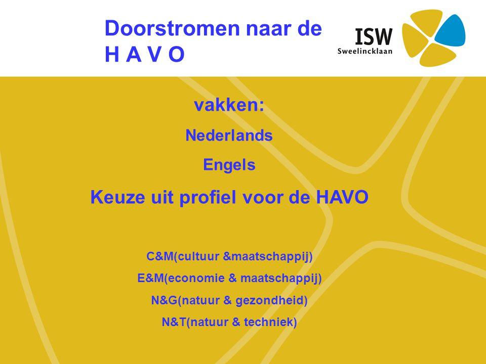 Doorstromen naar de H A V O vakken: Nederlands Engels Keuze uit profiel voor de HAVO C&M(cultuur &maatschappij) E&M(economie & maatschappij) N&G(natuu