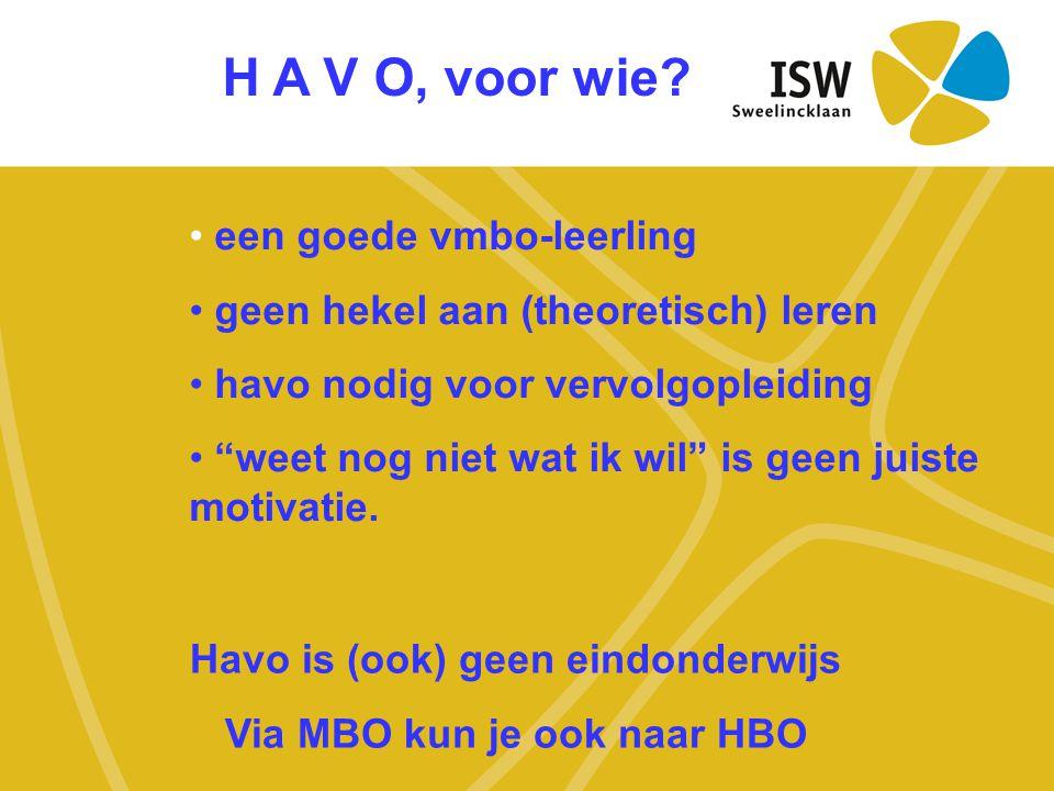 H A V O, voor wie? Havo is (ook) geen eindonderwijs Via MBO kun je ook naar HBO • een goede vmbo-leerling • geen hekel aan (theoretisch) leren • havo