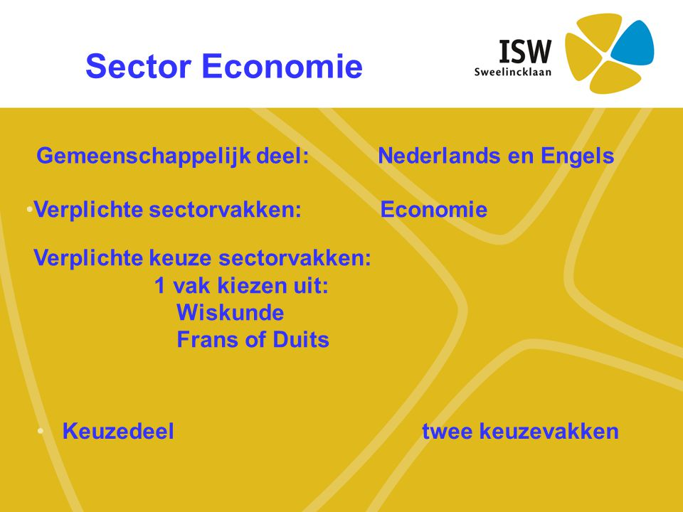 Sector Economie •Keuzedeel twee keuzevakken Gemeenschappelijk deel:Nederlands en Engels •Verplichte sectorvakken: Economie Verplichte keuze sectorvakk