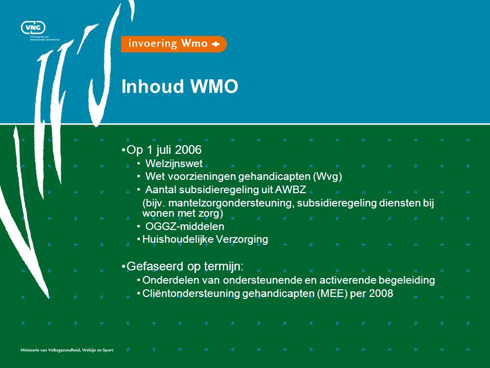 Inhoud WMO • Op 1 juli 2006 • Welzijnswet • Wet voorzieningen gehandicapten (Wvg) • Aantal subsidieregeling uit AWBZ (bijv. mantelzorgondersteuning, s