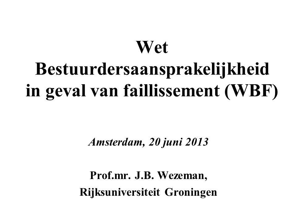 Wet Bestuurdersaansprakelijkheid in geval van faillissement (WBF) Amsterdam, 20 juni 2013 Prof.mr. J.B. Wezeman, Rijksuniversiteit Groningen