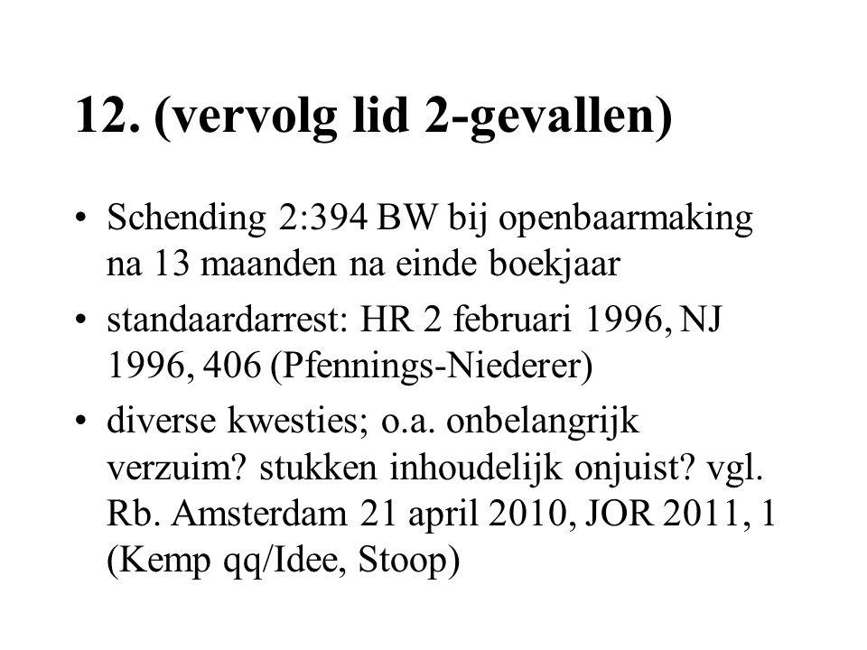 12. (vervolg lid 2-gevallen) •Schending 2:394 BW bij openbaarmaking na 13 maanden na einde boekjaar •standaardarrest: HR 2 februari 1996, NJ 1996, 406