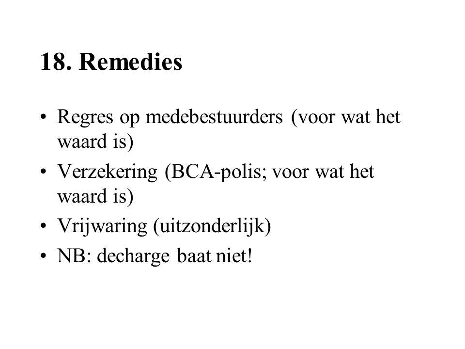 18. Remedies •Regres op medebestuurders (voor wat het waard is) •Verzekering (BCA-polis; voor wat het waard is) •Vrijwaring (uitzonderlijk) •NB: decha