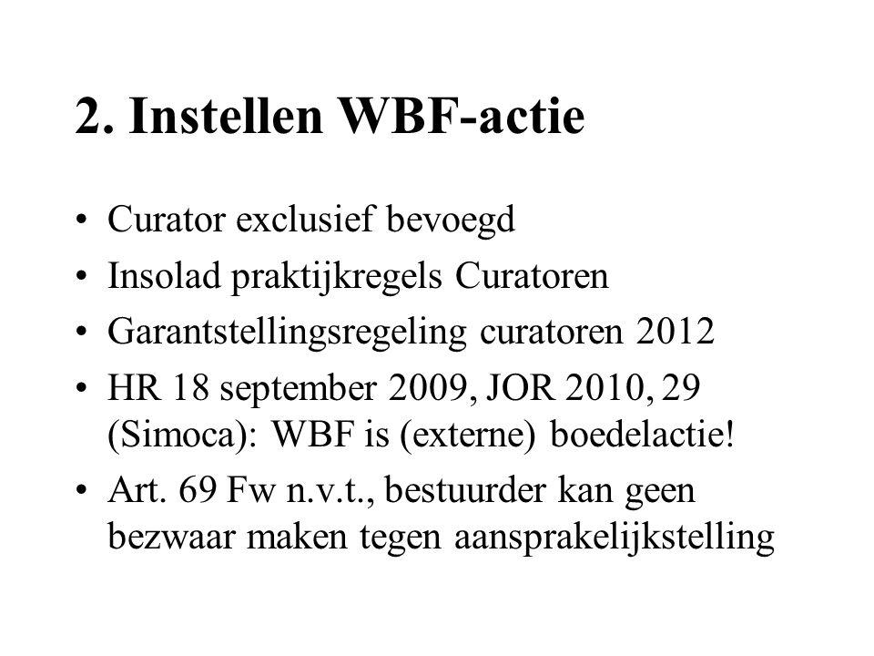 2. Instellen WBF-actie •Curator exclusief bevoegd •Insolad praktijkregels Curatoren •Garantstellingsregeling curatoren 2012 •HR 18 september 2009, JOR