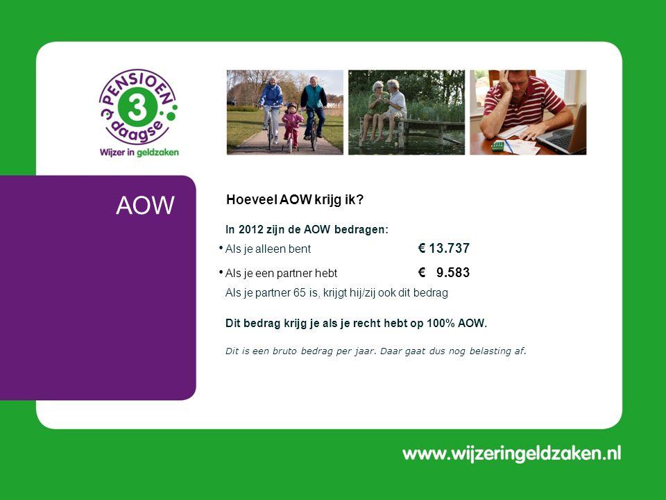 AOW • In 2012 zijn de AOW bedragen: • Als je alleen bent € 13.737 • Als je een partner hebt € 9.583 Als je partner 65 is, krijgt hij/zij ook dit bedra