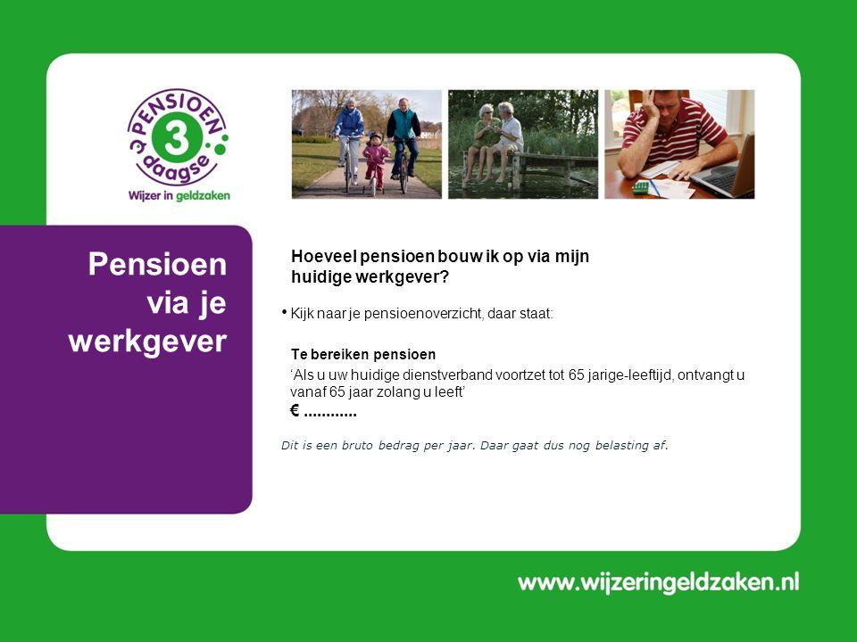Pensioen via je werkgever • Kijk naar je pensioenoverzicht, daar staat: • Te bereiken pensioen • 'Als u uw huidige dienstverband voortzet tot 65 jarig