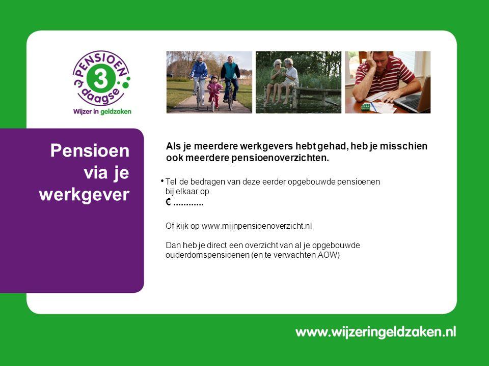 Pensioen via je werkgever • Tel de bedragen van deze eerder opgebouwde pensioenen bij elkaar op €............ • Of kijk op www.mijnpensioenoverzicht.n