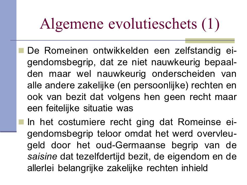 Algemene evolutieschets (1)  De Romeinen ontwikkelden een zelfstandig ei- gendomsbegrip, dat ze niet nauwkeurig bepaal- den maar wel nauwkeurig onder