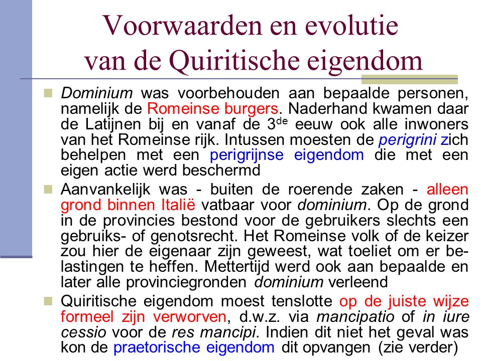 Voorwaarden en evolutie van de Quiritische eigendom  Dominium was voorbehouden aan bepaalde personen, namelijk de Romeinse burgers. Naderhand kwamen