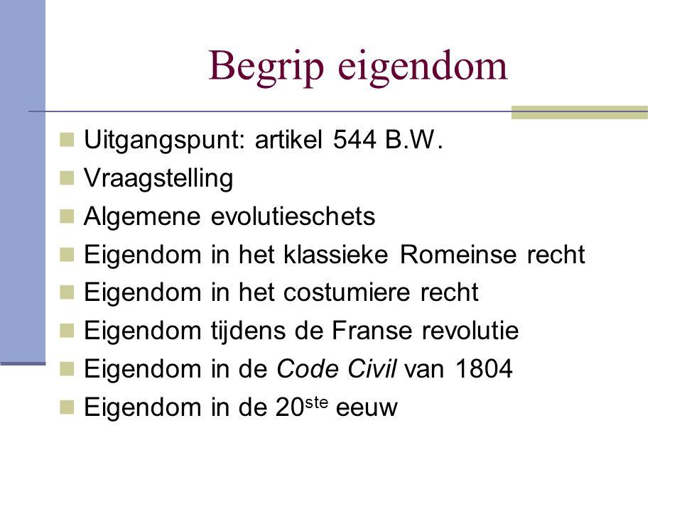 Begrip eigendom  Uitgangspunt: artikel 544 B.W.  Vraagstelling  Algemene evolutieschets  Eigendom in het klassieke Romeinse recht  Eigendom in he