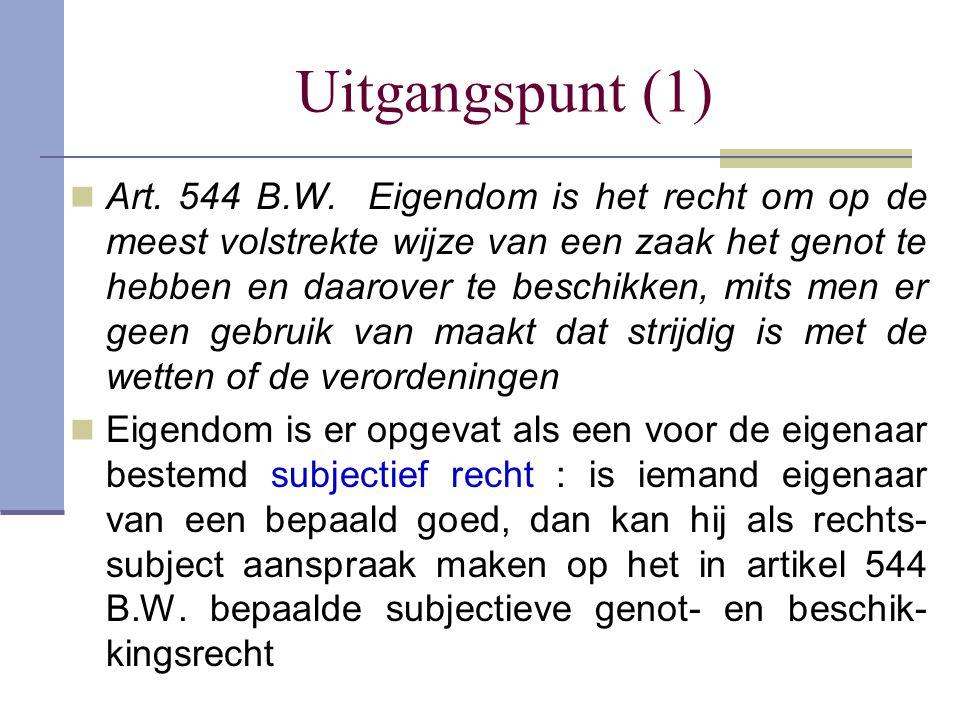 Uitgangspunt (1)  Art. 544 B.W. Eigendom is het recht om op de meest volstrekte wijze van een zaak het genot te hebben en daarover te beschikken, mit