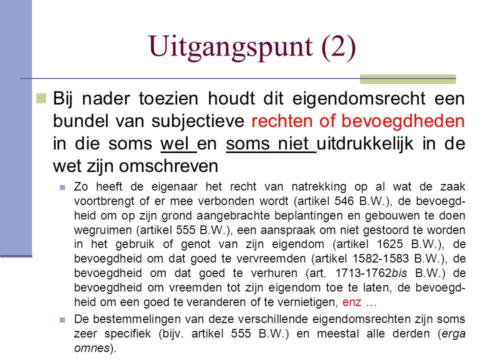Uitgangspunt (3)  Maar anderzijds is de eigenaar ook zelf ook de bestemmeling van een reeks wettelijk of anders be- paalde verplichtingen, zoals de verplichting tot het betalen van grondbelastingen of successierechten, de verplichting tot aangifte van een aantal inlichtingen bepaald in artikel 473 Wetboek van de inkomstenbe- lastingen, de verplichting om in te staan voor de vei- ligheid van zijn erf (artikel 1386 B.W.), de verplichting om het water van een hoger gelegen erf te ontvangen (artikel 640 B.W.), de verplichting tot het bijdragen in de kosten van een afsluiting (artikel 663 B.W.), het verbod om misbruik te maken van zijn eigendoms- recht (rechtspraak), enz...