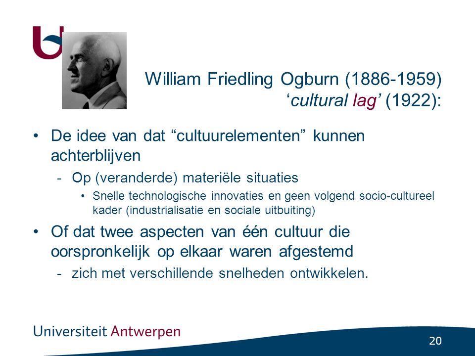 20 William Friedling Ogburn (1886-1959) 'cultural lag' (1922): •De idee van dat cultuurelementen kunnen achterblijven -Op (veranderde) materiële situaties •Snelle technologische innovaties en geen volgend socio-cultureel kader (industrialisatie en sociale uitbuiting) •Of dat twee aspecten van één cultuur die oorspronkelijk op elkaar waren afgestemd -zich met verschillende snelheden ontwikkelen.