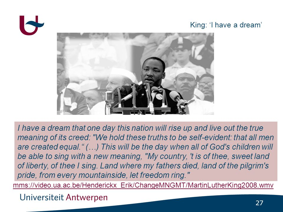 27 King: 'I have a dream' I have a dream that one day this nation will rise up and live out the true meaning of its creed: We hold these truths to be self-evident: that all men are created equal. (…) This will be the day when all of God s children will be able to sing with a new meaning, My country, t is of thee, sweet land of liberty, of thee I sing.