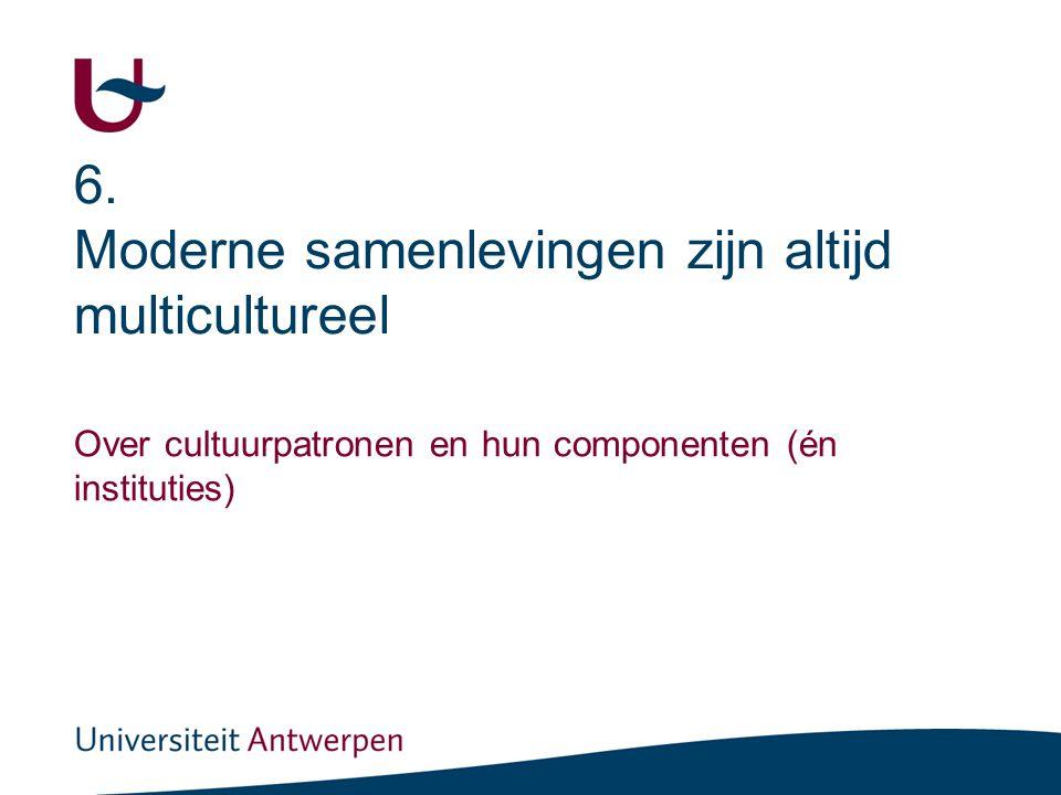 6. Moderne samenlevingen zijn altijd multicultureel Over cultuurpatronen en hun componenten (én instituties)