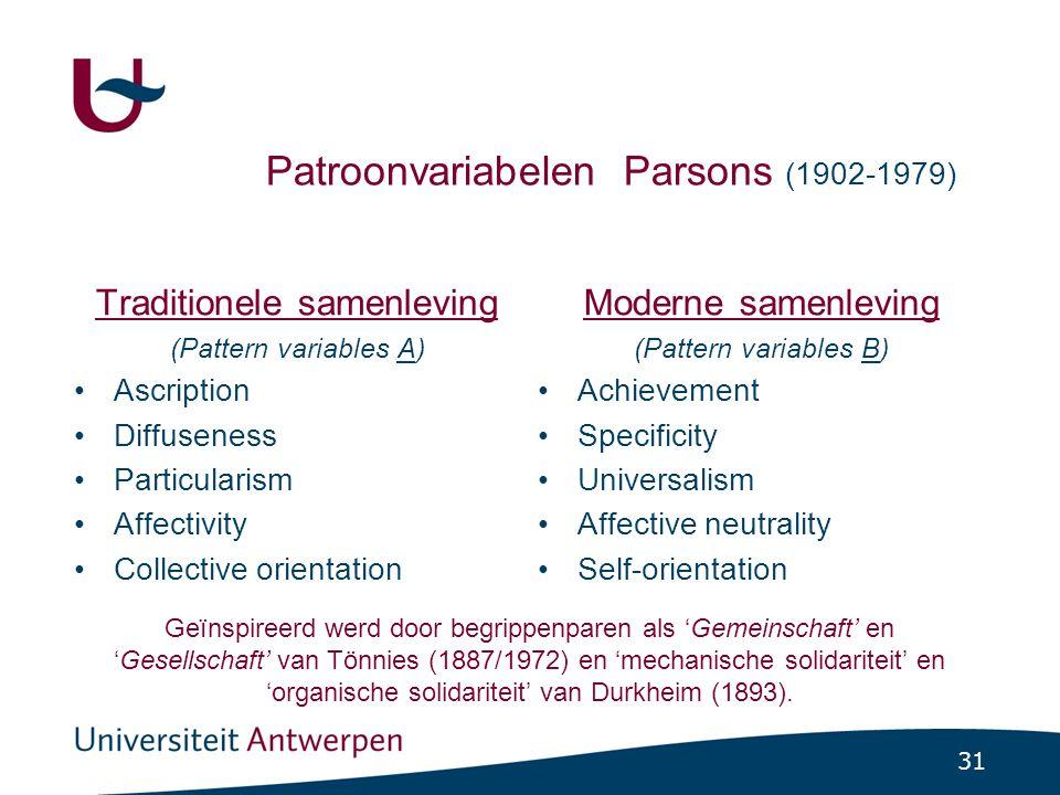 31 Patroonvariabelen Parsons (1902-1979) Traditionele samenleving (Pattern variables A) •Ascription •Diffuseness •Particularism •Affectivity •Collective orientation Moderne samenleving (Pattern variables B) •Achievement •Specificity •Universalism •Affective neutrality •Self-orientation Geïnspireerd werd door begrippenparen als 'Gemeinschaft' en 'Gesellschaft' van Tönnies (1887/1972) en 'mechanische solidariteit' en 'organische solidariteit' van Durkheim (1893).