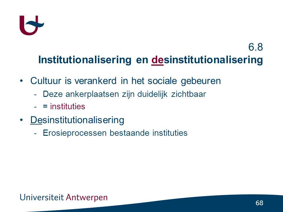 68 6.8 Institutionalisering en desinstitutionalisering •Cultuur is verankerd in het sociale gebeuren -Deze ankerplaatsen zijn duidelijk zichtbaar -= instituties •Desinstitutionalisering -Erosieprocessen bestaande instituties