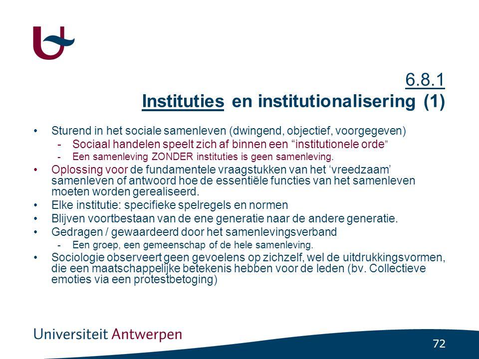 72 6.8.1 Instituties en institutionalisering (1) •Sturend in het sociale samenleven (dwingend, objectief, voorgegeven) -Sociaal handelen speelt zich af binnen een institutionele orde -Een samenleving ZONDER instituties is geen samenleving.
