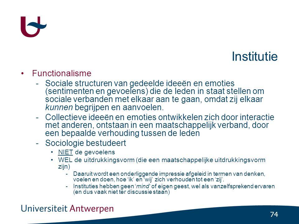 74 Institutie •Functionalisme -Sociale structuren van gedeelde ideeën en emoties (sentimenten en gevoelens) die de leden in staat stellen om sociale verbanden met elkaar aan te gaan, omdat zij elkaar kunnen begrijpen en aanvoelen.