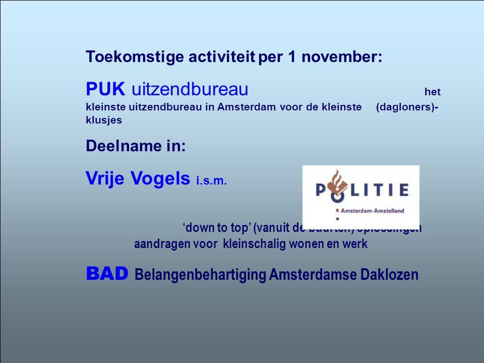 Toekomstige activiteit per 1 november: PUK uitzendbureau het kleinste uitzendbureau in Amsterdam voor de kleinste (dagloners)- klusjes Deelname in: Vrije Vogels i.s.m.