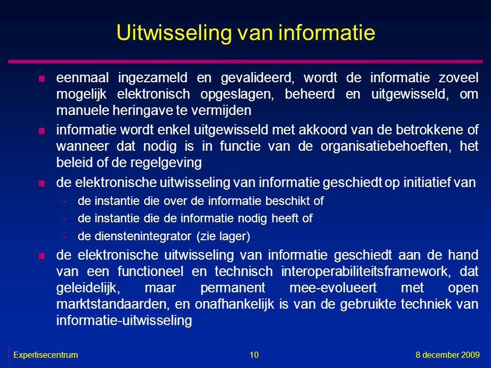 Expertisecentrum8 december 2009 10 Uitwisseling van informatie n eenmaal ingezameld en gevalideerd, wordt de informatie zoveel mogelijk elektronisch o