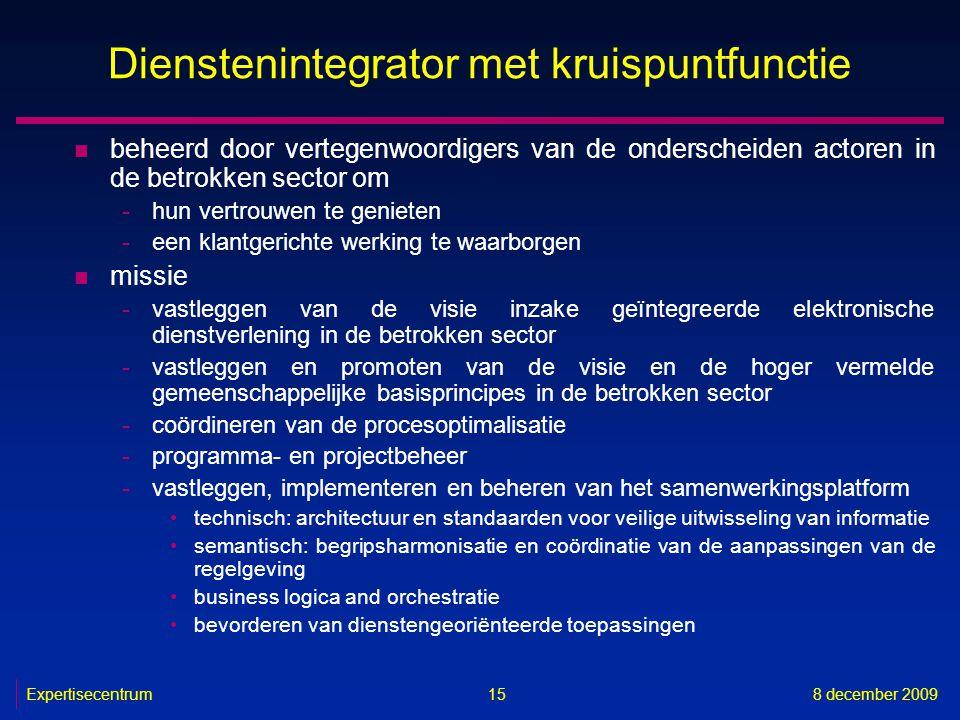 Expertisecentrum8 december 2009 15 Dienstenintegrator met kruispuntfunctie n beheerd door vertegenwoordigers van de onderscheiden actoren in de betrok