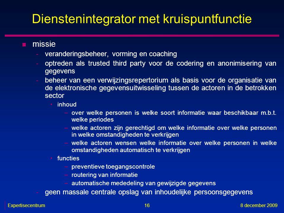 Expertisecentrum8 december 2009 16 Dienstenintegrator met kruispuntfunctie n missie -veranderingsbeheer, vorming en coaching -optreden als trusted thi