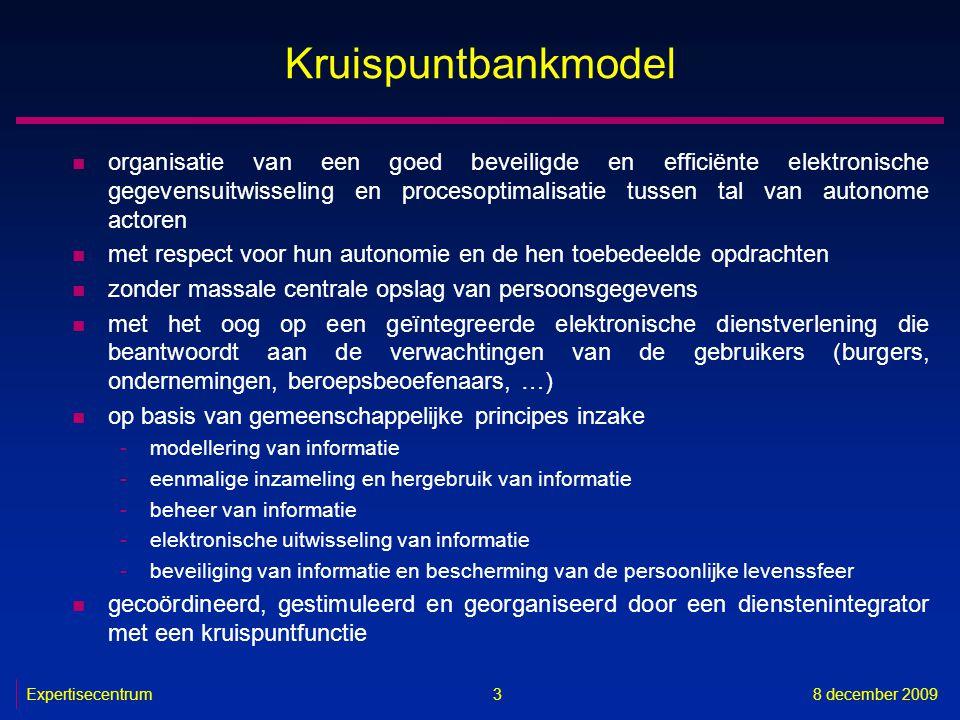 Expertisecentrum8 december 2009 3 Kruispuntbankmodel n organisatie van een goed beveiligde en efficiënte elektronische gegevensuitwisseling en proceso