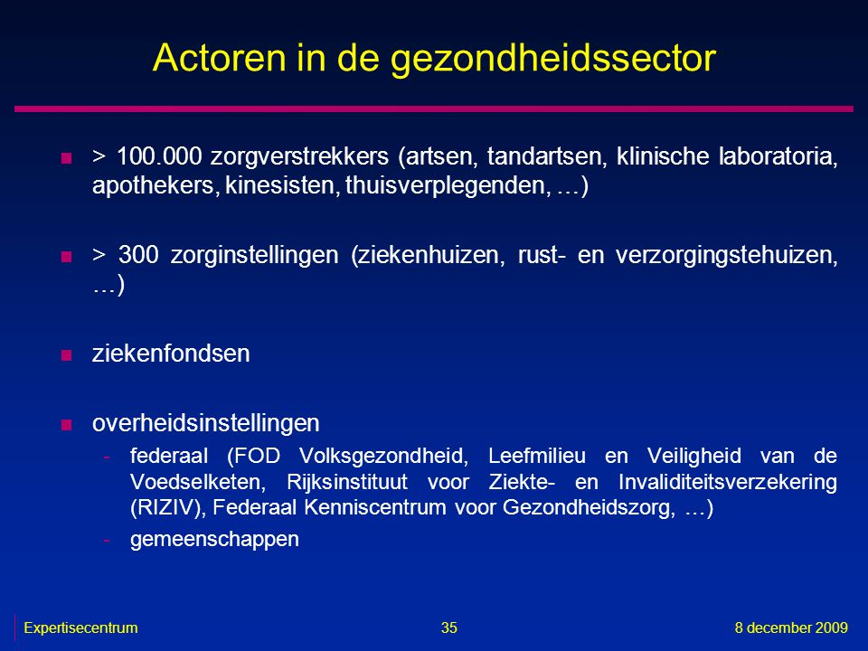Expertisecentrum8 december 2009 35 Actoren in de gezondheidssector n > 100.000 zorgverstrekkers (artsen, tandartsen, klinische laboratoria, apothekers