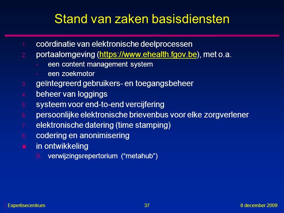 Expertisecentrum8 december 2009 37 Stand van zaken basisdiensten 1. coördinatie van elektronische deelprocessen 2. portaalomgeving (https://www.ehealt