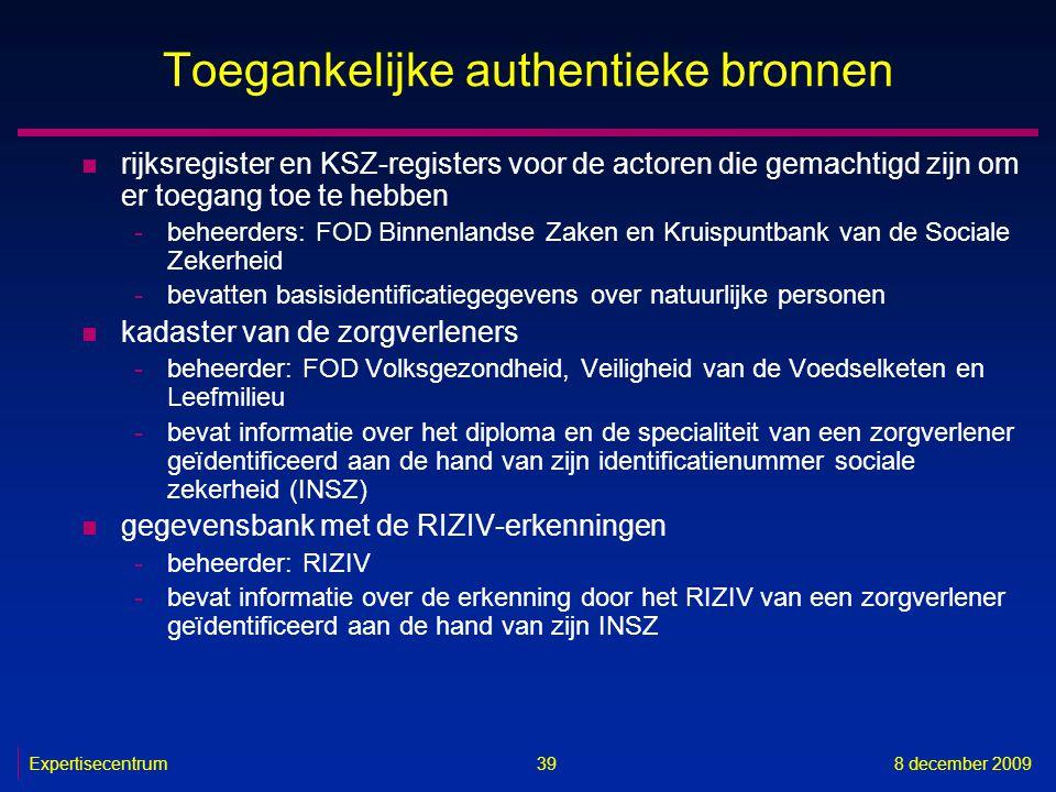 Expertisecentrum8 december 2009 39 Toegankelijke authentieke bronnen n rijksregister en KSZ-registers voor de actoren die gemachtigd zijn om er toegan